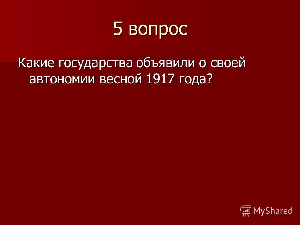 5 вопрос Какие государства объявили о своей автономии весной 1917 года?