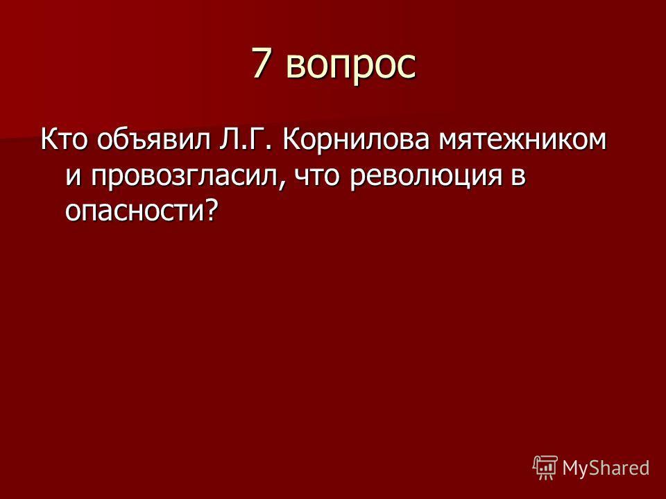 7 вопрос Кто объявил Л.Г. Корнилова мятежником и провозгласил, что революция в опасности?