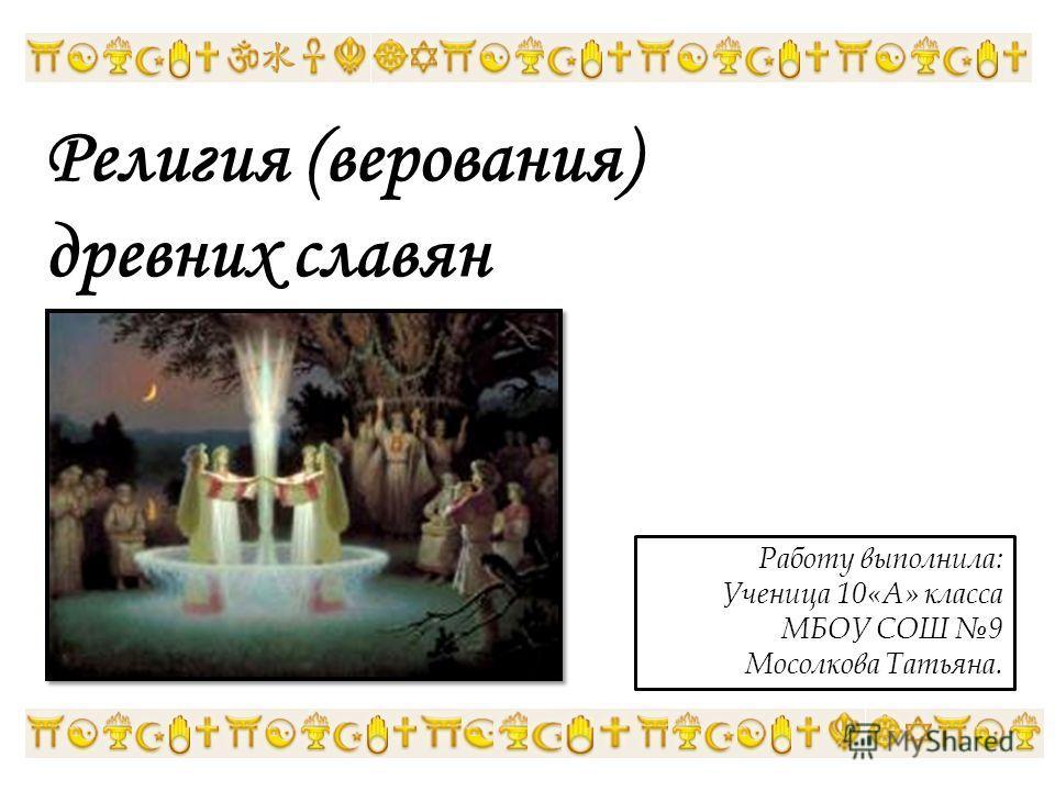 Религия (верования) древних славян Работу выполнила: Ученица 10«А» класса МБОУ СОШ 9 Мосолкова Татьяна.