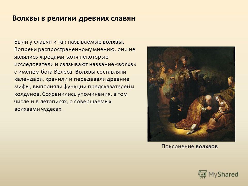 Волхвы в религии древних славян Были у славян и так называемые волхвы. Вопреки распространенному мнению, они не являлись жрецами, хотя некоторые исследователи и связывают название «волхв» с именем бога Велеса. Волхвы составляли календари, хранили и п