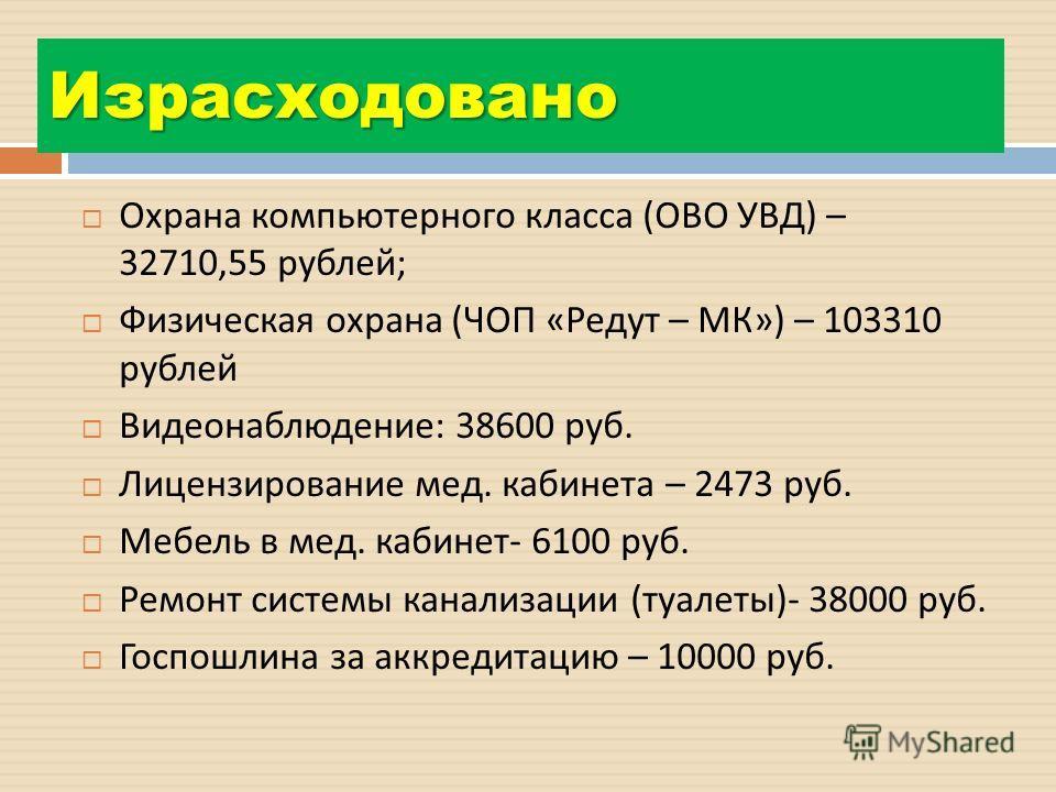 Израсходовано Охрана компьютерного класса ( ОВО УВД ) – 32710,55 рублей ; Физическая охрана ( ЧОП « Редут – МК ») – 103310 рублей Видеонаблюдение : 38600 руб. Лицензирование мед. кабинета – 2473 руб. Мебель в мед. кабинет - 6100 руб. Ремонт системы к