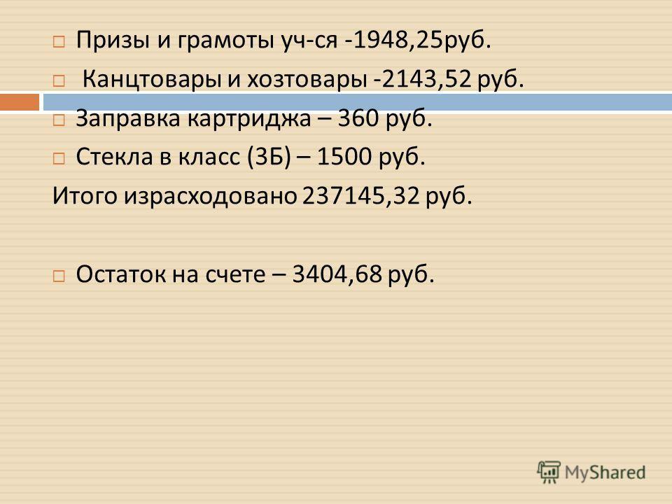 Призы и грамоты уч - ся -1948,25 руб. Канцтовары и хозтовары -2143,52 руб. Заправка картриджа – 360 руб. Стекла в класс (3 Б ) – 1500 руб. Итого израсходовано 237145,32 руб. Остаток на счете – 3404,68 руб.