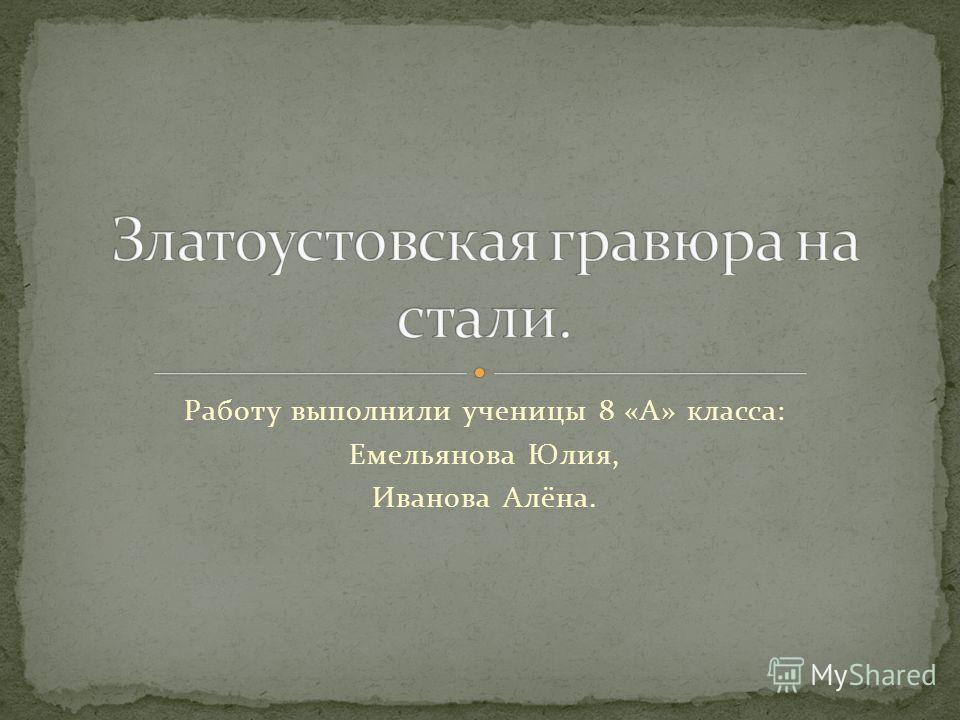 Работу выполнили ученицы 8 «А» класса: Емельянова Юлия, Иванова Алёна.