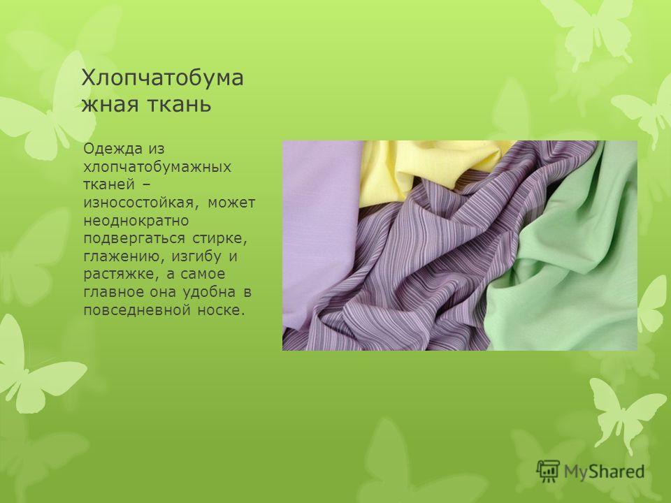 Хлопчатобума жная ткань Одежда из хлопчатобумажных тканей – износостойкая, может неоднократно подвергаться стирке, глажению, изгибу и растяжке, а самое главное она удобна в повседневной носке.