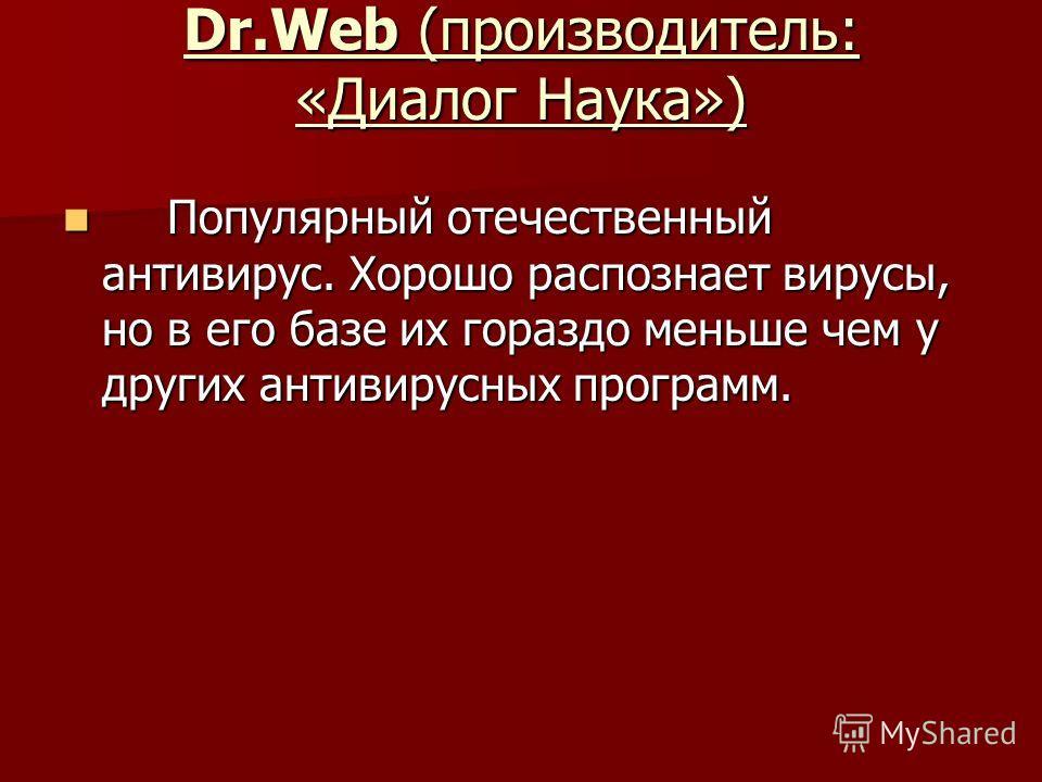Dr.Web (производитель: «Диалог Наука») Популярный отечественный антивирус. Хорошо распознает вирусы, но в его базе их гораздо меньше чем у других антивирусных программ. Популярный отечественный антивирус. Хорошо распознает вирусы, но в его базе их го