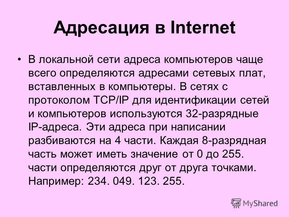 Адресация в Internet В локальной сети адреса компьютеров чаще всего определяются адресами сетевых плат, вставленных в компьютеры. В сетях с протоколом TCP/IP для идентификации сетей и компьютеров используются 32 разрядные IP адреса. Эти адреса при на