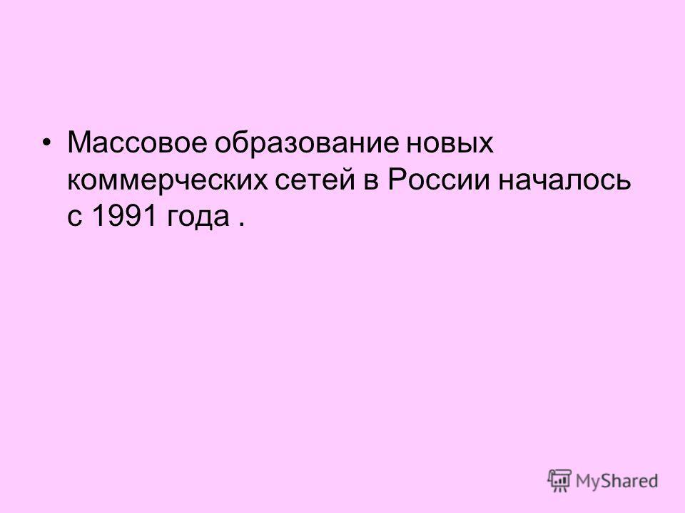 Массовое образование новых коммерческих сетей в России началось с 1991 года.