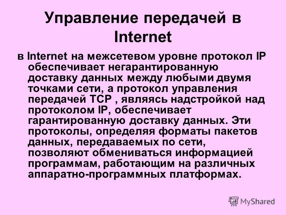 Управление передачей в Internet в Internet на межсетевом уровне протокол IP обеспечивает негарантированную доставку данных между любыми двумя точками сети, а протокол управления передачей TCP, являясь надстройкой над протоколом IP, обеспечивает гаран