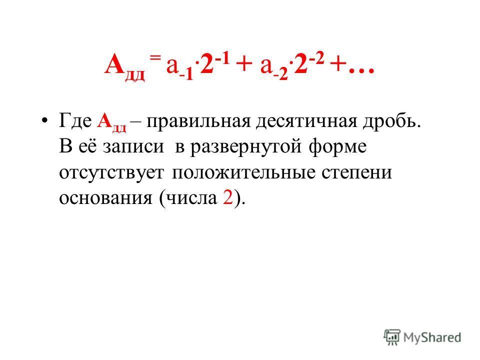 А дд = а -1. 2 -1 + а -2. 2 -2 +… Где А дд – правильная десятичная дробь. В её записи в развернутой форме отсутствует положительные степени основания (числа 2).