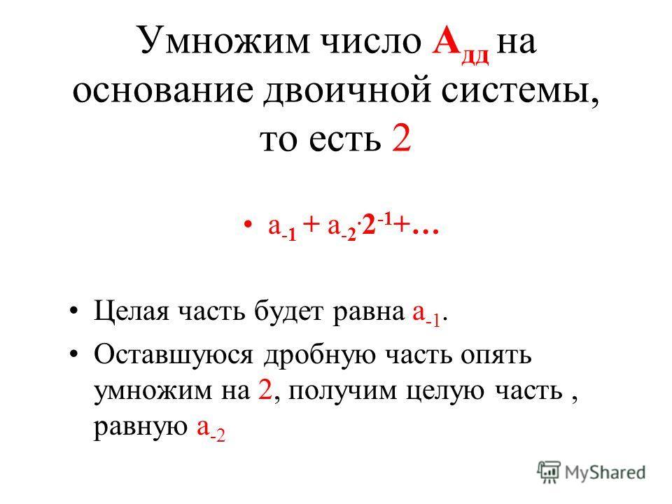 Умножим число А дд на основание двоичной системы, то есть 2 а -1 + а -2. 2 -1 +… Целая часть будет равна а -1. Оставшуюся дробную часть опять умножим на 2, получим целую часть, равную а -2