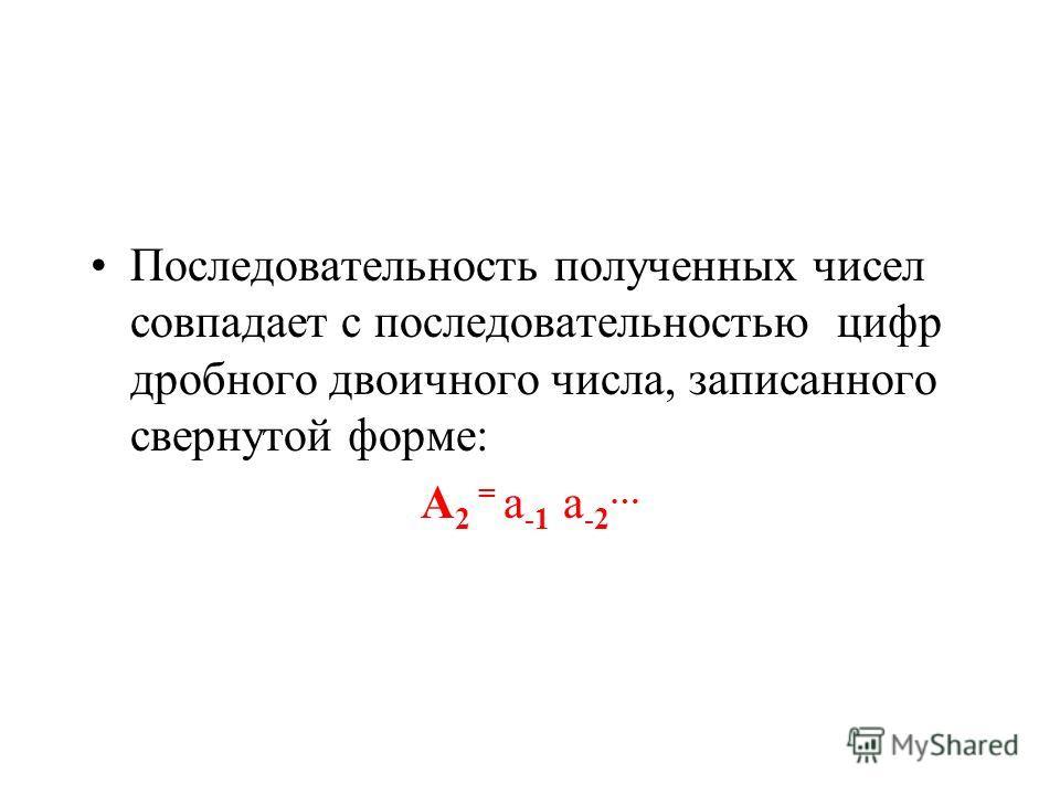 Последовательность полученных чисел совпадает с последовательностью цифр дробного двоичного числа, записанного свернутой форме: А 2 = а -1 а -2 …
