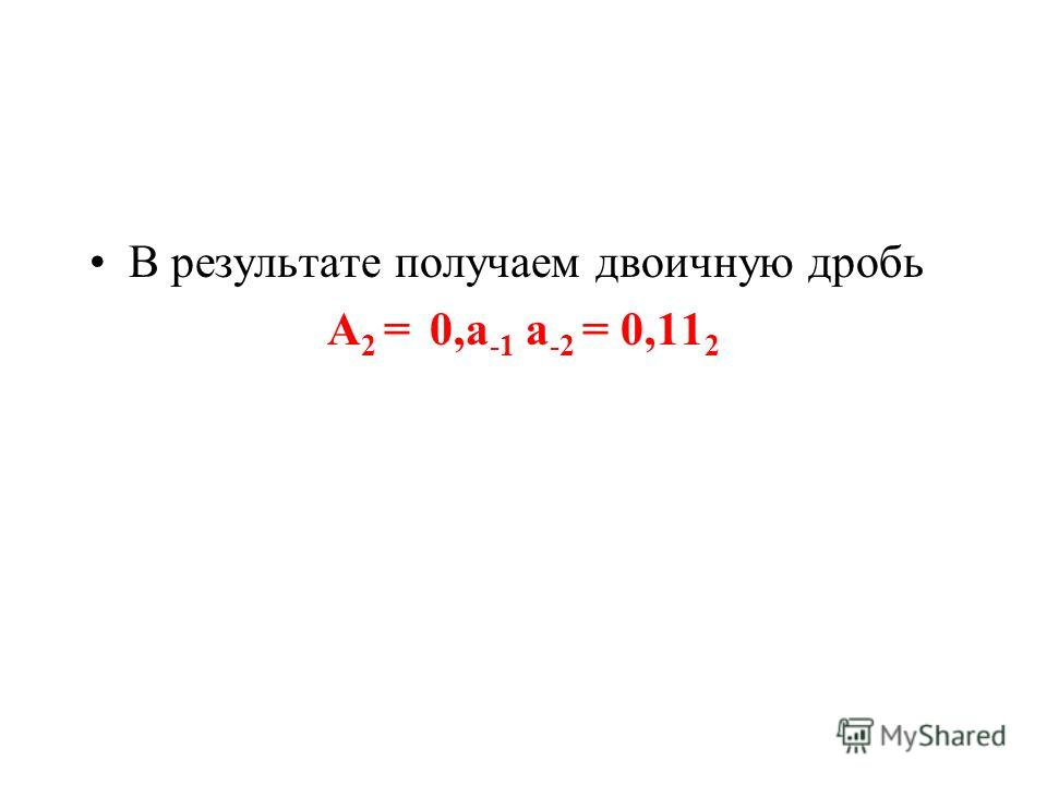 В результате получаем двоичную дробь А 2 = 0,а -1 а -2 = 0,11 2