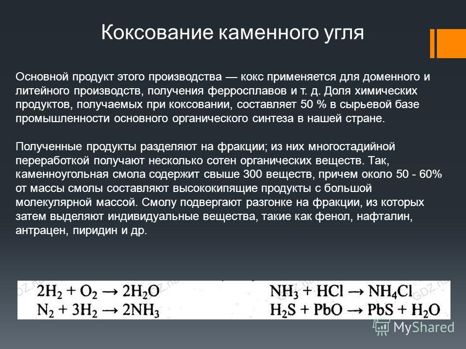 Коксование каменного угля Основной продукт этого производства кокс применяется для доменного и литейного производств, получения ферросплавов и т. д. Доля химических продуктов, получаемых при коксовании, составляет 50 % в сырьевой базе промышленности