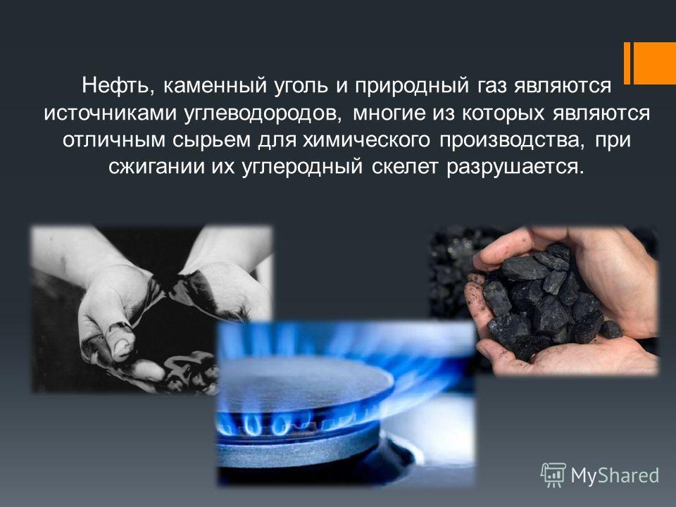 Нефть, каменный уголь и природный газ являются источниками углеводородов, многие из которых являются отличным сырьем для химического производства, при сжигании их углеродный скелет разрушается.