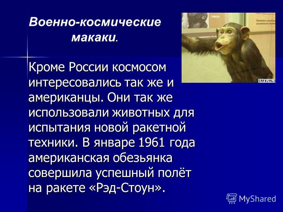 Кроме России космосом интересовались так же и американцы. Они так же использовали животных для испытания новой ракетной техники. В январе 1961 года американская обезьянка совершила успешный полёт на ракете «Рэд-Стоун». Кроме России космосом интересов
