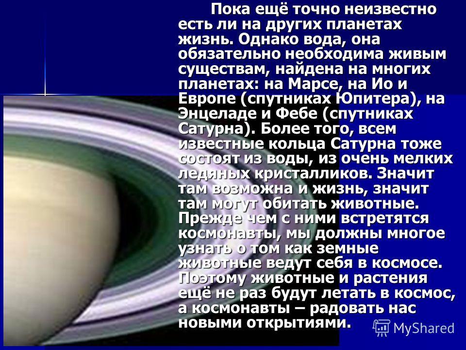 Пока ещё точно неизвестно есть ли на других планетах жизнь. Однако вода, она обязательно необходима живым существам, найдена на многих планетах: на Марсе, на Ио и Европе (спутниках Юпитера), на Энцеладе и Фебе (спутниках Сатурна). Более того, всем из