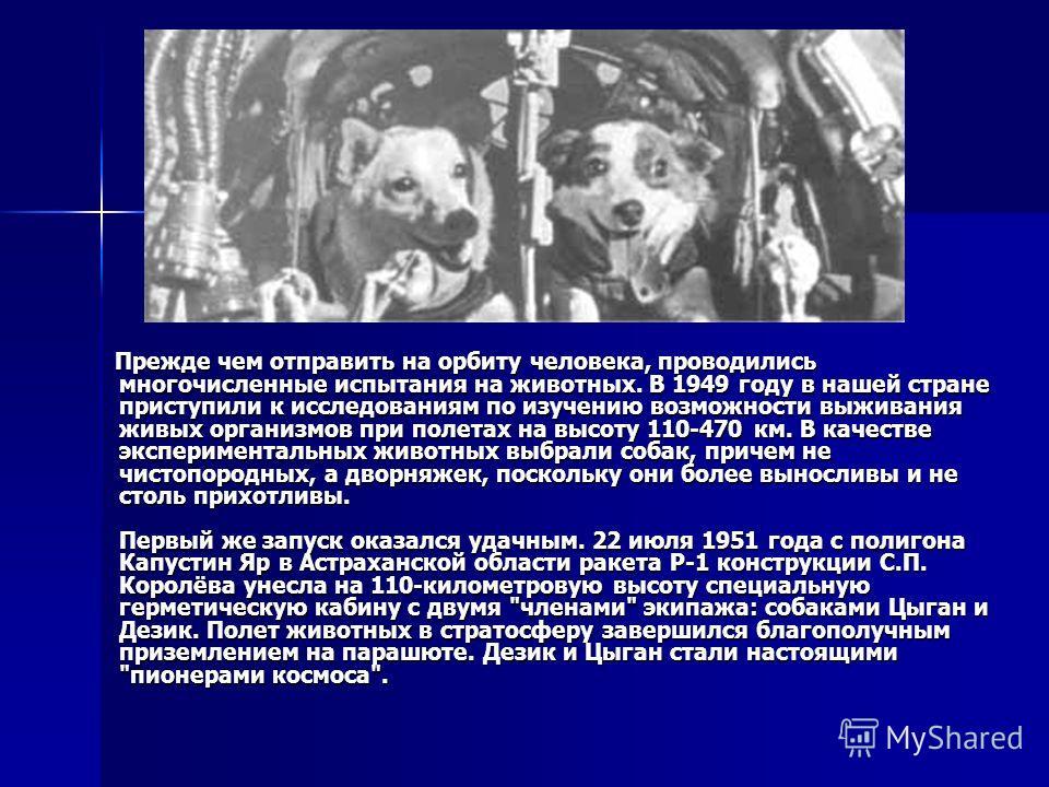 Прежде чем отправить на орбиту человека, проводились многочисленные испытания на животных. В 1949 году в нашей стране приступили к исследованиям по изучению возможности выживания живых организмов при полетах на высоту 110-470 км. В качестве экспериме