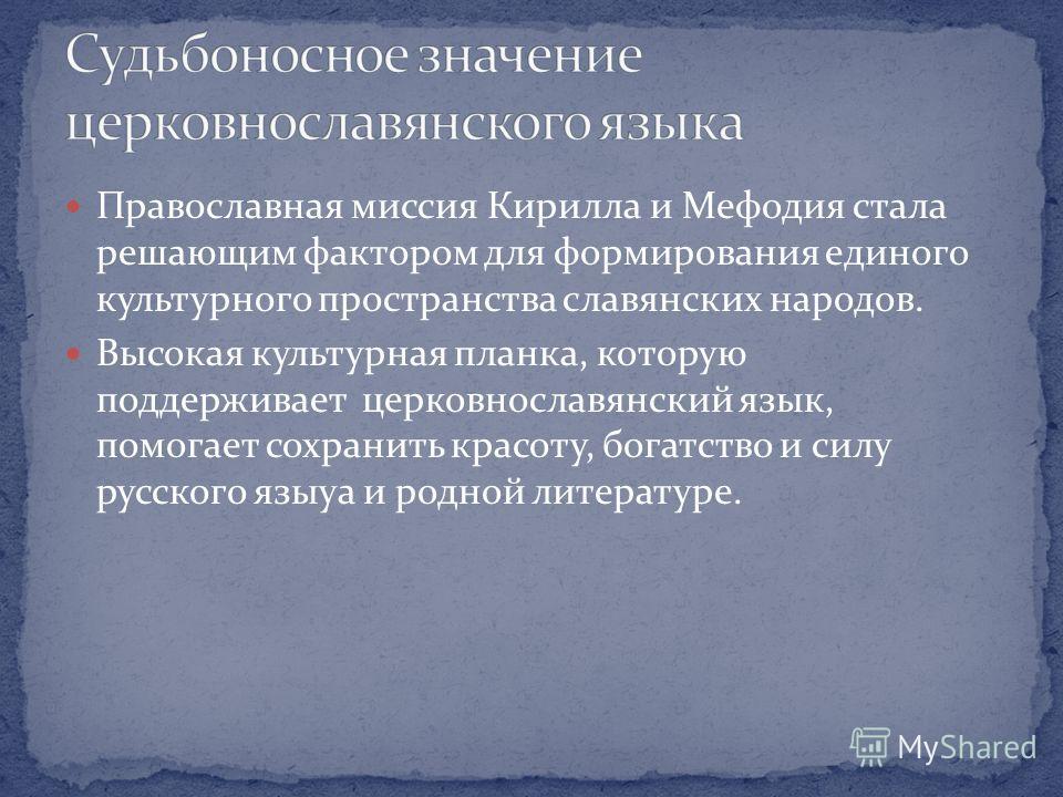 Православная миссия Кирилла и Мефодия стала решающим фактором для формирования единого культурного пространства славянских народов. Высокая культурная планка, которую поддерживает церковнославянский язык, помогает сохранить красоту, богатство и силу