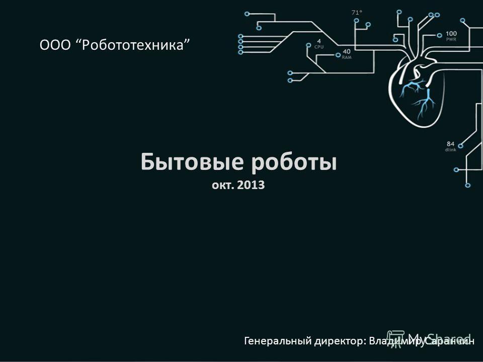 Бытовые роботы окт. 2013 Генеральный директор: Владимир Саранчин ООО Робототехника
