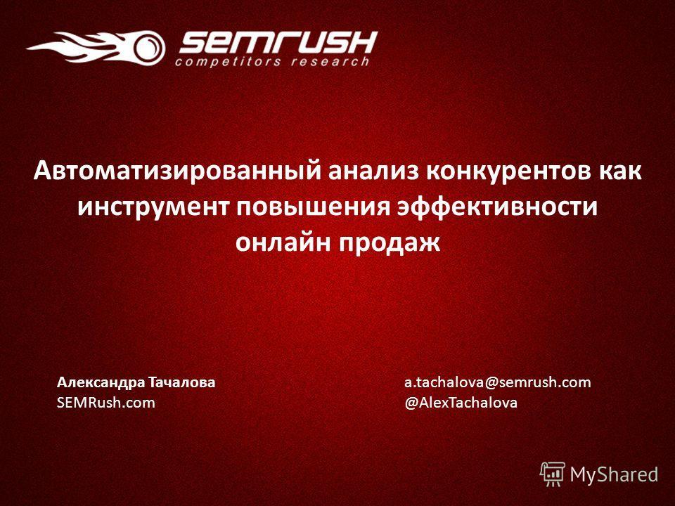 Александра Тачалова SEMRush.com a.tachalova@semrush.com @AlexTachalova Автоматизированный анализ конкурентов как инструмент повышения эффективности онлайн продаж