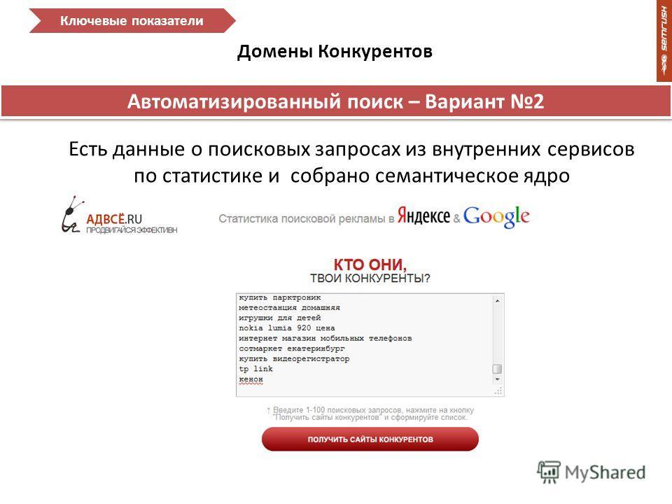 Домены Конкурентов Ключевые показатели Автоматизированный поиск – Вариант 2 Есть данные о поисковых запросах из внутренних сервисов по статистике и собрано семантическое ядро