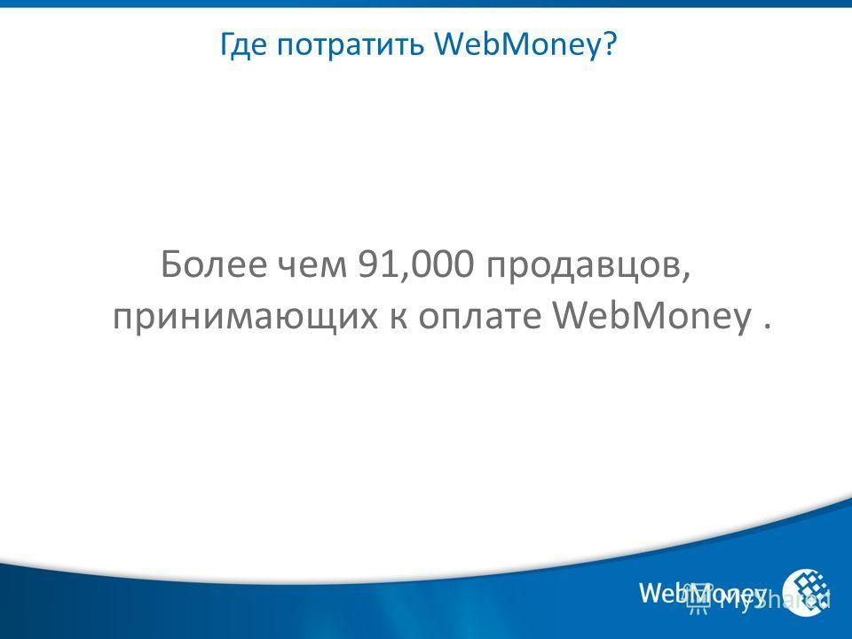 Где потратить WebMoney? Более чем 91,000 продавцов, принимающих к оплате WebMoney.