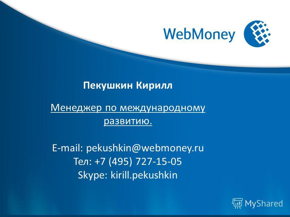 Пекушкин Кирилл Менеджер по международному развитию. E-mail: pekushkin@webmoney.ru Тел: +7 (495) 727-15-05 Skype: kirill.pekushkin