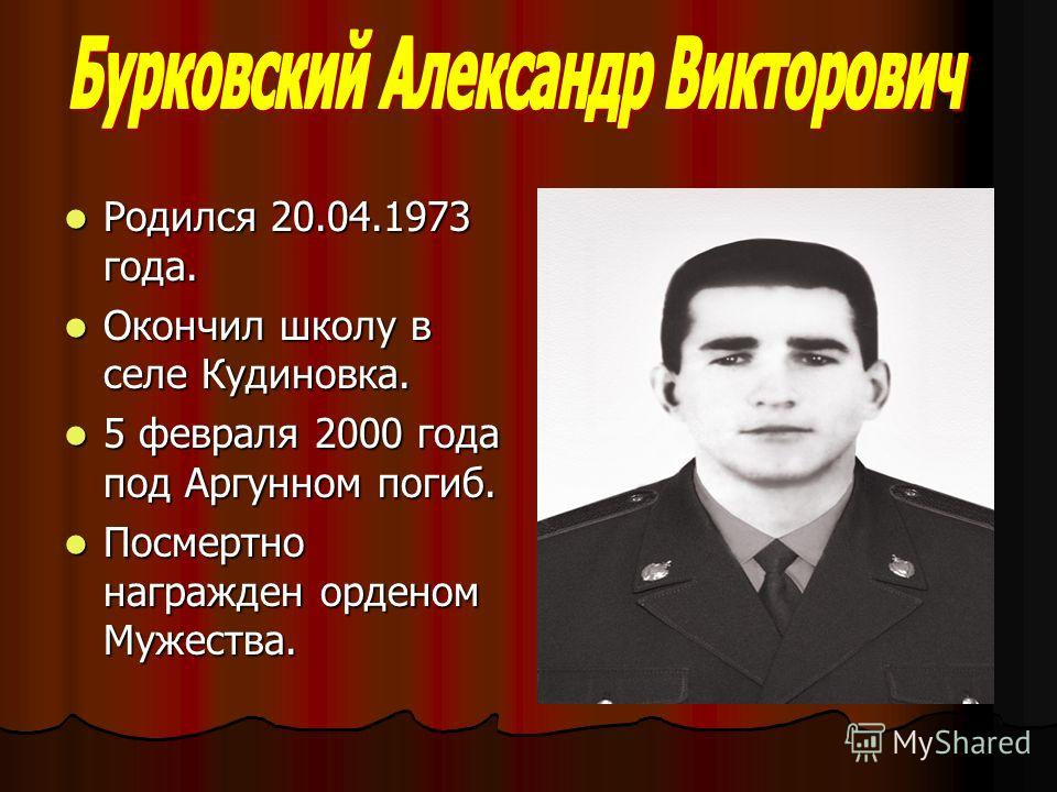 Родился 20.04.1973 года. Родился 20.04.1973 года. Окончил школу в селе Кудиновка. Окончил школу в селе Кудиновка. 5 февраля 2000 года под Аргунном погиб. 5 февраля 2000 года под Аргунном погиб. Посмертно награжден орденом Мужества. Посмертно награжде