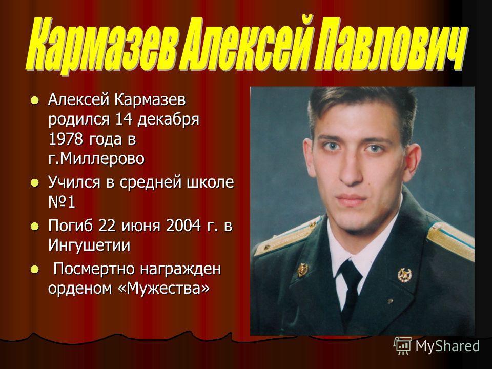 Алексей Кармазев родился 14 декабря 1978 года в г.Миллерово Алексей Кармазев родился 14 декабря 1978 года в г.Миллерово Учился в средней школе 1 Учился в средней школе 1 Погиб 22 июня 2004 г. в Ингушетии Погиб 22 июня 2004 г. в Ингушетии Посмертно на