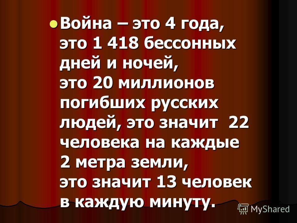 Война – это 4 года, это 1 418 бессонных дней и ночей, это 20 миллионов погибших русских людей, это значит 22 человека на каждые 2 метра земли, это значит 13 человек в каждую минуту. Война – это 4 года, это 1 418 бессонных дней и ночей, это 20 миллион