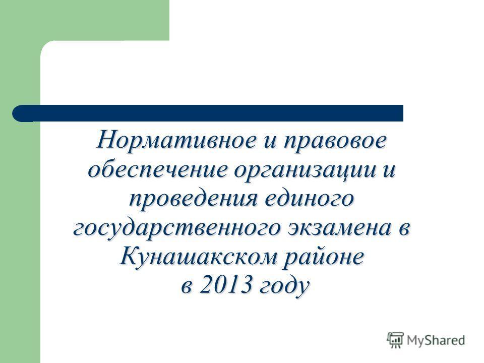 Нормативное и правовое обеспечение организации и проведения единого государственного экзамена в Кунашакском районе в 2013 году