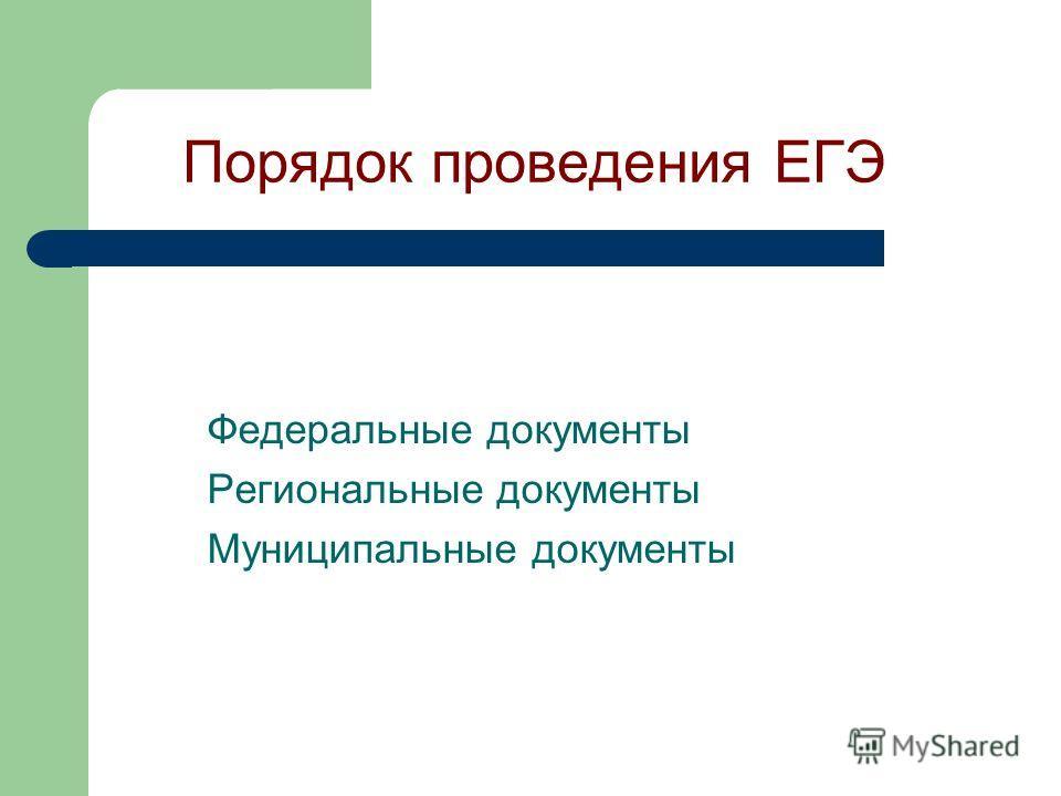 Порядок проведения ЕГЭ Федеральные документы Региональные документы Муниципальные документы