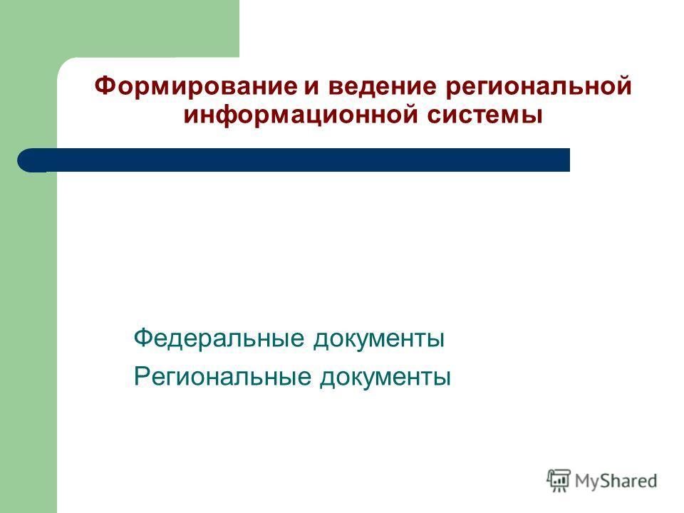 Формирование и ведение региональной информационной системы Федеральные документы Региональные документы