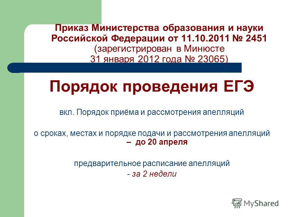 Приказ Министерства образования и науки Российской Федерации от 11.10.2011 2451 (зарегистрирован в Минюсте 31 января 2012 года 23065) Порядок проведения ЕГЭ вкл. Порядок приёма и рассмотрения апелляций о сроках, местах и порядке подачи и рассмотрения