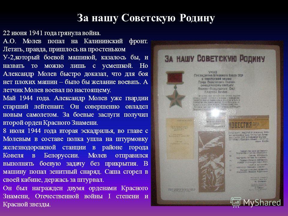 За нашу Советскую Родину 22 июня 1941 года грянула война. А.О. Молев попал на Калининский фронт. Летать, правда, пришлось на простеньком У-2,который боевой машиной, казалось бы, и назвать то можно лишь с усмешкой. Но Александр Молев быстро доказал, ч