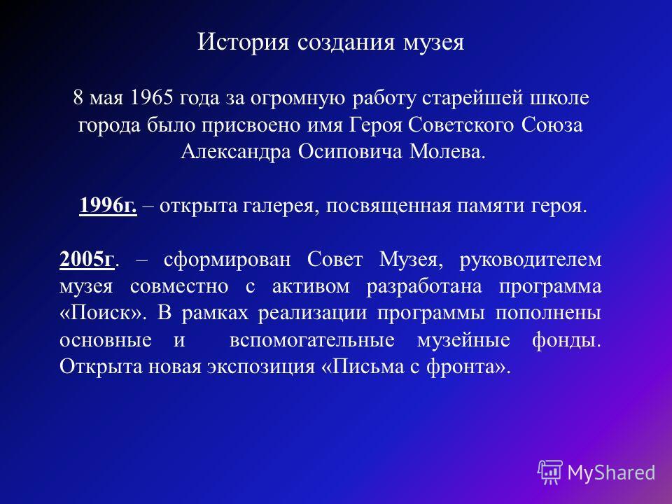 История создания музея 8 мая 1965 года за огромную работу старейшей школе города было присвоено имя Героя Советского Союза Александра Осиповича Молева. 1996г. – открыта галерея, посвященная памяти героя. 2005г. – сформирован Совет Музея, руководителе