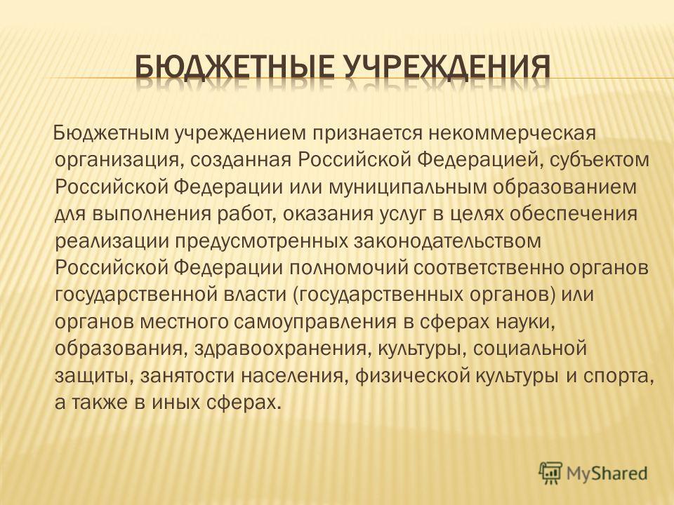 Бюджетным учреждением признается некоммерческая организация, созданная Российской Федерацией, субъектом Российской Федерации или муниципальным образованием для выполнения работ, оказания услуг в целях обеспечения реализации предусмотренных законодате