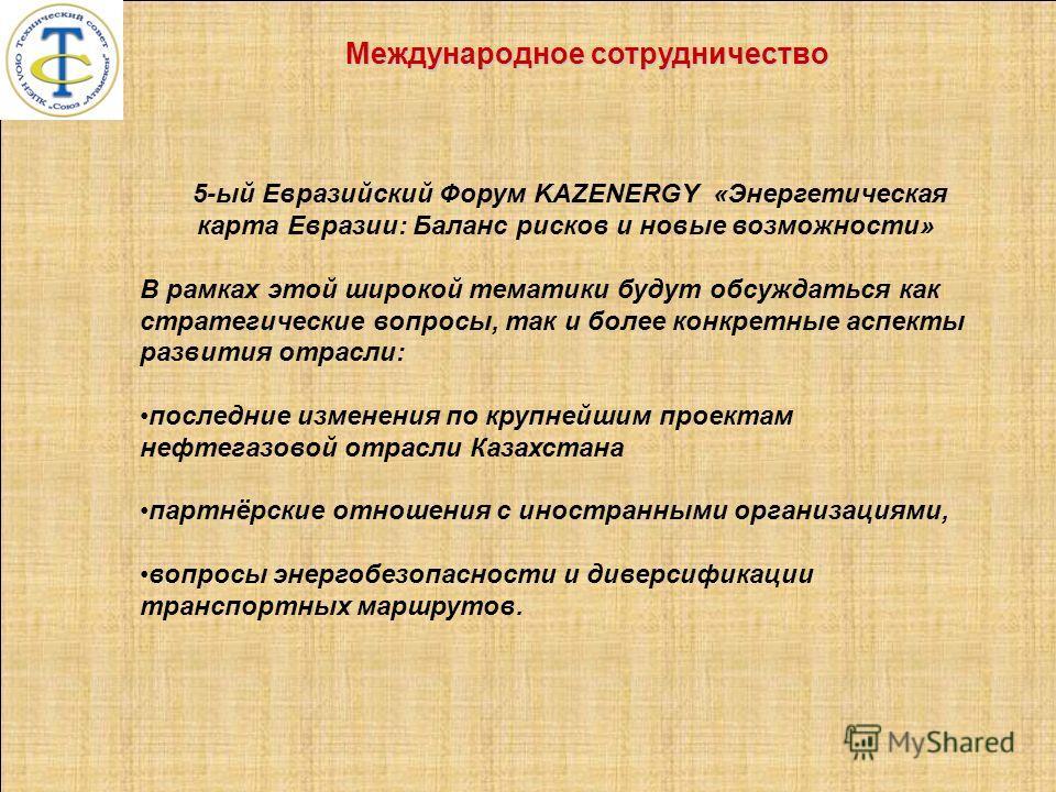 5-ый Евразийский Форум KAZENERGY «Энергетическая карта Евразии: Баланс рисков и новые возможности» В рамках этой широкой тематики будут обсуждаться как стратегические вопросы, так и более конкретные аспекты развития отрасли: последние изменения по кр