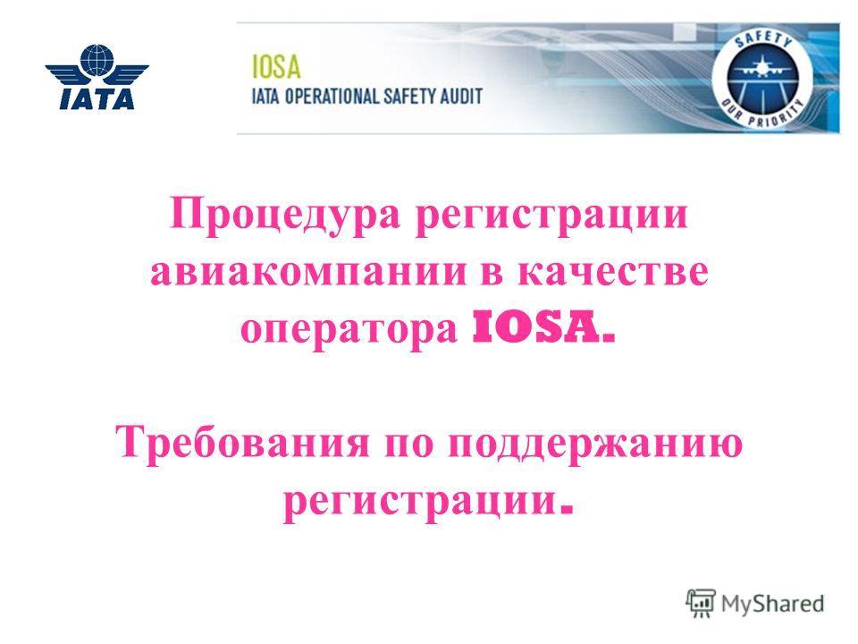 Процедура регистрации авиакомпании в качестве оператора IOSA. Требования по поддержанию регистрации.
