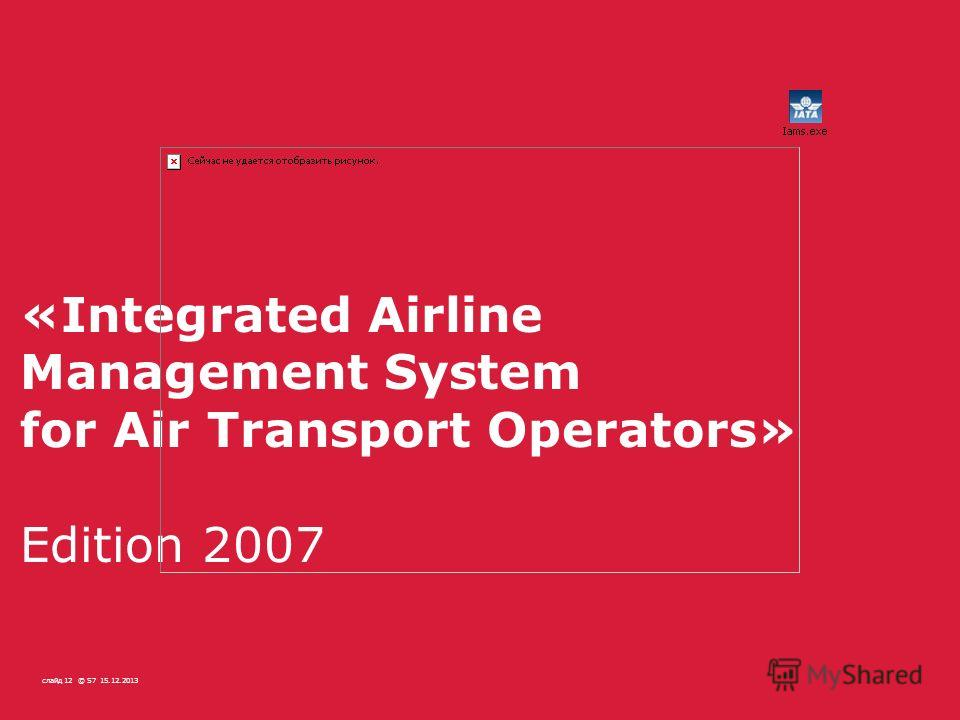 15.12.2013© S7SLIDE 1215.12.2013© S7слайд 12 «Integrated Airline Management System for Air Transport Operators» Edition 2007