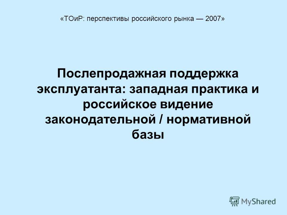 Послепродажная поддержка эксплуатанта: западная практика и российское видение законодательной / нормативной базы «ТОиР: перспективы российского рынка 2007»