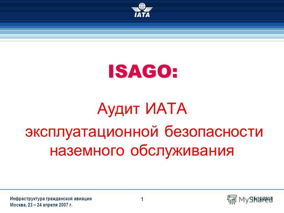 15/12/2013Инфраструктура гражданской авиации Москва, 23 – 24 апреля 2007 г. 1 ISAGO: Аудит ИАТА эксплуатационной безопасности наземного обслуживания