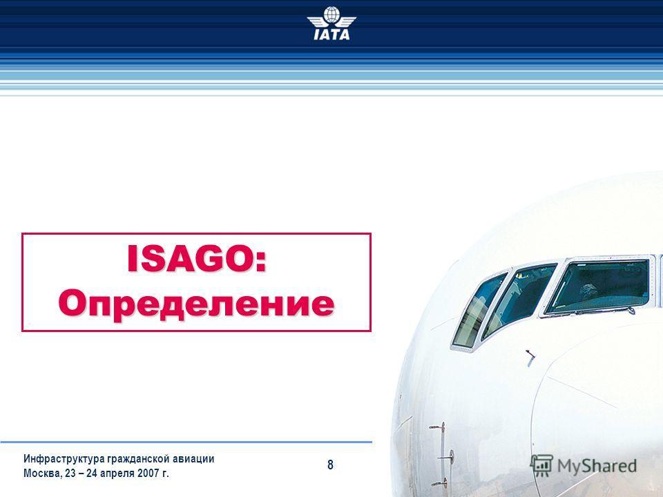 15/12/2013 Инфраструктура гражданской авиации Москва, 23 – 24 апреля 2007 г. 8 ISAGO: Определение