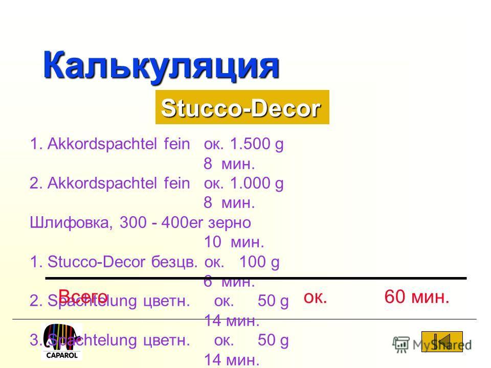 Калькуляция 1. Akkordspachtel fein ок. 1.500 g 8 мин. 2. Akkordspachtel fein ок. 1.000 g 8 мин. Шлифовка, 300 - 400er зерно 10 мин. 1. Stucco-Decor безцв. ок. 100 g 6 мин. 2. Spachtelung цветн. ок. 50 g 14 мин. 3. Spachtelung цветн. ок. 50 g 14 мин.