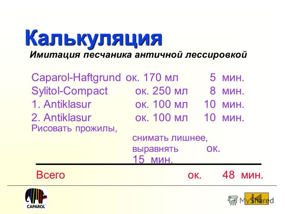 Калькуляция Caparol-Haftgrund ок. 170 мл 5 мин. Sylitol-Compact ок. 250 мл 8 мин. 1. Antiklasur ок. 100 мл10 мин. 2. Antiklasur ок. 100 мл10 мин. Рисовать прожилы, снимать лишнее, выравнять ок. 15 мин. Всего ок. 48 мин. Имитация песчаника античной ле