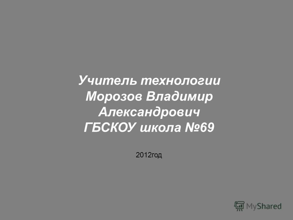 Учитель технологии Морозов Владимир Александрович ГБСКОУ школа 69 2012год