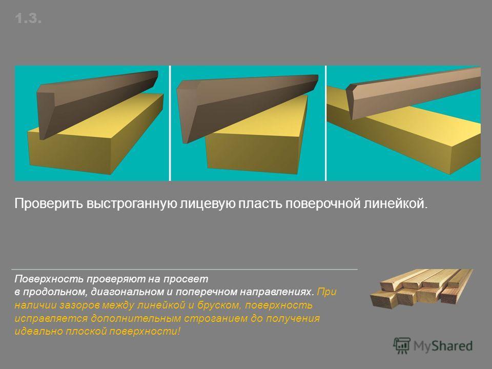Проверить выстроганную лицевую пласть поверочной линейкой. 1.3. Поверхность проверяют на просвет в продольном, диагональном и поперечном направлениях. При наличии зазоров между линейкой и бруском, поверхность исправляется дополнительным строганием до