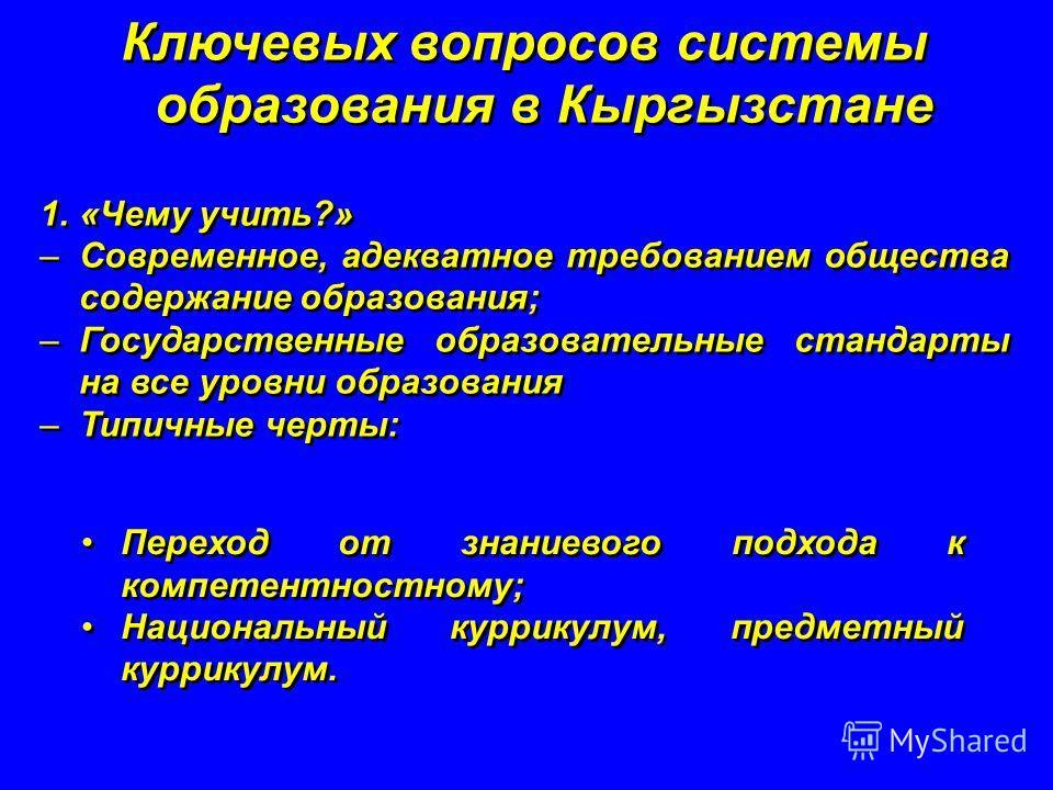Ключевых вопросов системы образования в Кыргызстане 1.«Чему учить?» –Современное, адекватное требованием общества содержание образования; –Государственные образовательные стандарты на все уровни образования –Типичные черты: Ключевых вопросов системы