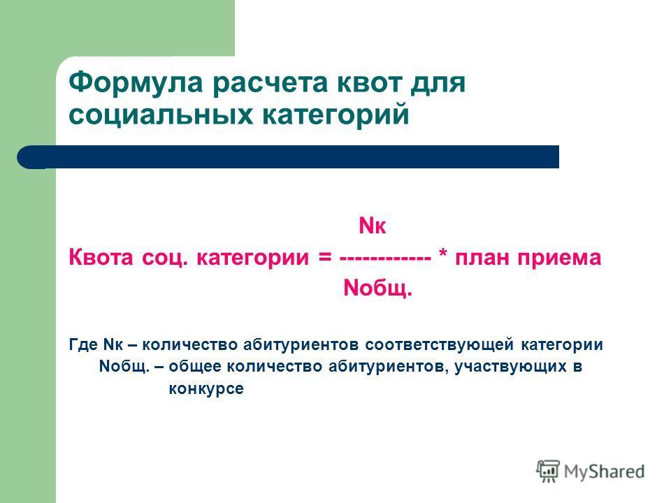 Формула расчета квот для социальных категорий Nк Квота соц. категории = ------------ * план приема Nобщ. Где Nк – количество абитуриентов соответствующей категории Nобщ. – общее количество абитуриентов, участвующих в конкурсе