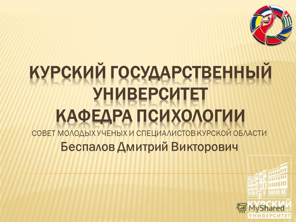 СОВЕТ МОЛОДЫХ УЧЕНЫХ И СПЕЦИАЛИСТОВ КУРСКОЙ ОБЛАСТИ Беспалов Дмитрий Викторович